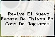Revive El Nuevo Empate De <b>Chivas</b> En Casa De <b>Jaguares</b>