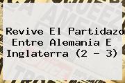 Revive El Partidazo Entre <b>Alemania</b> E <b>Inglaterra</b> (2 - 3)