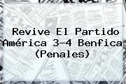 Revive El Partido <b>América</b> 3-4 <b>Benfica</b> (Penales)