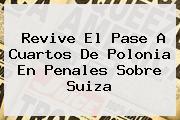 Revive El Pase A Cuartos De <b>Polonia</b> En Penales Sobre <b>Suiza</b>