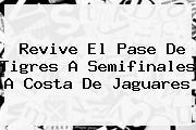 Revive El Pase De <b>Tigres</b> A Semifinales A Costa De <b>Jaguares</b>
