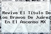 Revive El Título De Los Bravos De <b>Juárez</b> En El Ascenso MX