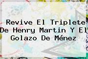 Revive El Triplete De <b>Henry Martin</b> Y El Golazo De Ménez