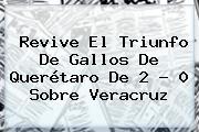 Revive El Triunfo De Gallos De <b>Querétaro</b> De 2 - 0 Sobre <b>Veracruz</b>