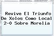 Revive El Triunfo De <b>Xolos</b> Como Local 2-0 Sobre <b>Morelia</b>
