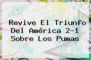 Revive El Triunfo Del <b>América</b> 2-1 Sobre Los <b>Pumas</b>