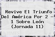 Revive El Triunfo Del América Por 2 - 1 Sobre León (<b>Jornada 11</b>)