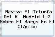 Revive El Triunfo Del R. <b>Madrid</b> 1-2 Sobre El <b>Barça</b> En El Clásico