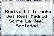 Revive El Triunfo Del <b>Real Madrid</b> Sobre La <b>Real Sociedad</b>