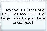 Revive El Triunfo Del <b>Toluca</b> 2-1 Que Deja Sin Liguilla A <b>Cruz Azul</b>