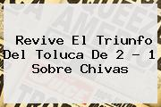 Revive El Triunfo Del <b>Toluca</b> De 2 - 1 Sobre <b>Chivas</b>
