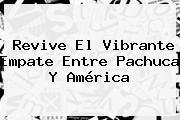 Revive El Vibrante Empate Entre <b>Pachuca</b> Y <b>América</b>