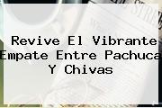 Revive El Vibrante Empate Entre <b>Pachuca</b> Y <b>Chivas</b>