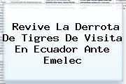 Revive La Derrota De <b>Tigres</b> De Visita En Ecuador Ante <b>Emelec</b>