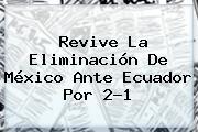 Revive La Eliminación De <b>México</b> Ante Ecuador Por 2-1