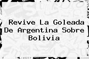 Revive La Goleada De <b>Argentina</b> Sobre <b>Bolivia</b>