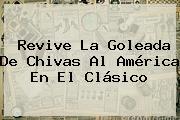Revive La Goleada De Chivas Al <b>América</b> En El Clásico