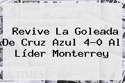 Revive La Goleada De <b>Cruz Azul</b> 4-0 Al Líder <b>Monterrey</b>
