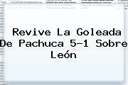 Revive La Goleada De <b>Pachuca</b> 5-1 Sobre <b>León</b>