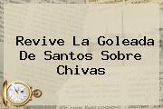 Revive La Goleada De <b>Santos</b> Sobre <b>Chivas</b>