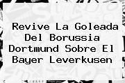 Revive La Goleada Del <b>Borussia Dortmund</b> Sobre El Bayer Leverkusen