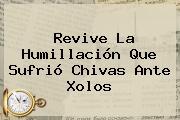 Revive La Humillación Que Sufrió <b>Chivas</b> Ante <b>Xolos</b>
