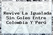 Revive La Igualada Sin Goles Entre <b>Colombia</b> Y <b>Perú</b>