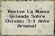 Revive La Nueva Goleada Sobre <b>Chivas</b>; 3-1 Ante <b>Arsenal</b>