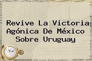 Revive La Victoria Agónica De <b>México</b> Sobre <b>Uruguay</b>