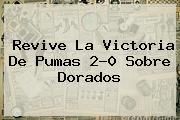Revive La Victoria De <b>Pumas</b> 2-0 Sobre <b>Dorados</b>