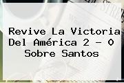 Revive La Victoria Del <b>América</b> 2 - 0 Sobre <b>Santos</b>