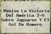 Revive La Victoria Del <b>América</b> 2-0 Sobre <b>Jaguares</b> Y El Gol De Romero