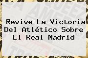 Revive La Victoria Del Atlético Sobre El <b>Real Madrid</b>