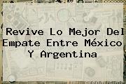 Revive Lo Mejor Del Empate Entre <b>México</b> Y <b>Argentina</b>