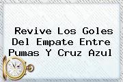 Revive Los Goles Del Empate Entre <b>Pumas</b> Y <b>Cruz Azul</b>