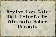 Revive Los Goles Del Triunfo De <b>Alemania</b> Sobre <b>Ucrania</b>