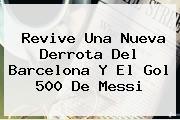 Revive Una Nueva Derrota Del <b>Barcelona</b> Y El Gol 500 De Messi