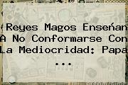 <b>Reyes Magos</b> Enseñan A No Conformarse Con La Mediocridad: Papa <b>...</b>
