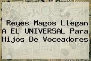 <b>Reyes Magos</b> Llegan A EL UNIVERSAL Para Hijos De Voceadores
