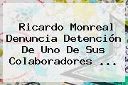 <b>Ricardo Monreal</b> Denuncia Detención De Uno De Sus Colaboradores ...