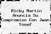 Ricky Martin Anuncia Su Compromiso Con <b>Jwan Yosef</b>