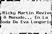 Ricky Martin Revive A Menudo... En La Boda De <b>Eva Longoria</b>