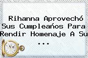<b>Rihanna</b> Aprovechó Sus Cumpleaños Para Rendir Homenaje A Su ...