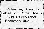 <b>Rihanna</b>, Camila Cabello, Rita Ora Y Sus Atrevidos Escotes Que ...
