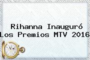 <b>Rihanna</b> Inauguró Los Premios MTV 2016