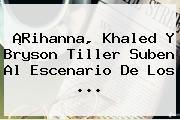 ¡<b>Rihanna</b>, Khaled Y Bryson Tiller Suben Al Escenario De Los ...