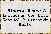 <b>Rihanna</b> Remeció Instagram Con Este Sensual Y Atrevido Baile