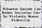 <b>Rihanna</b> Sacude Las Redes Sociales Con Su Violento Nuevo Videoclip