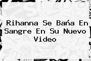 <b>Rihanna</b> Se Baña En Sangre En Su Nuevo Video