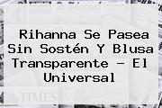 <b>Rihanna</b> Se Pasea Sin Sostén Y Blusa Transparente - El Universal